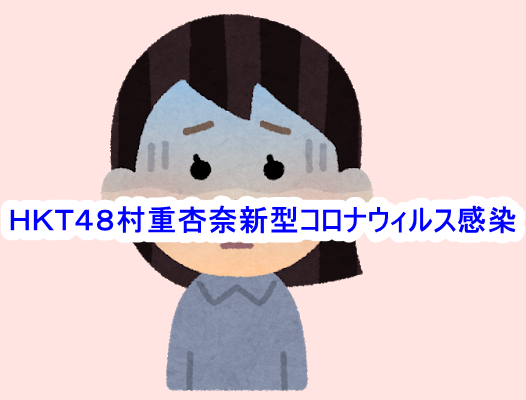 HKT48村重杏奈新型コロナウィルス感染